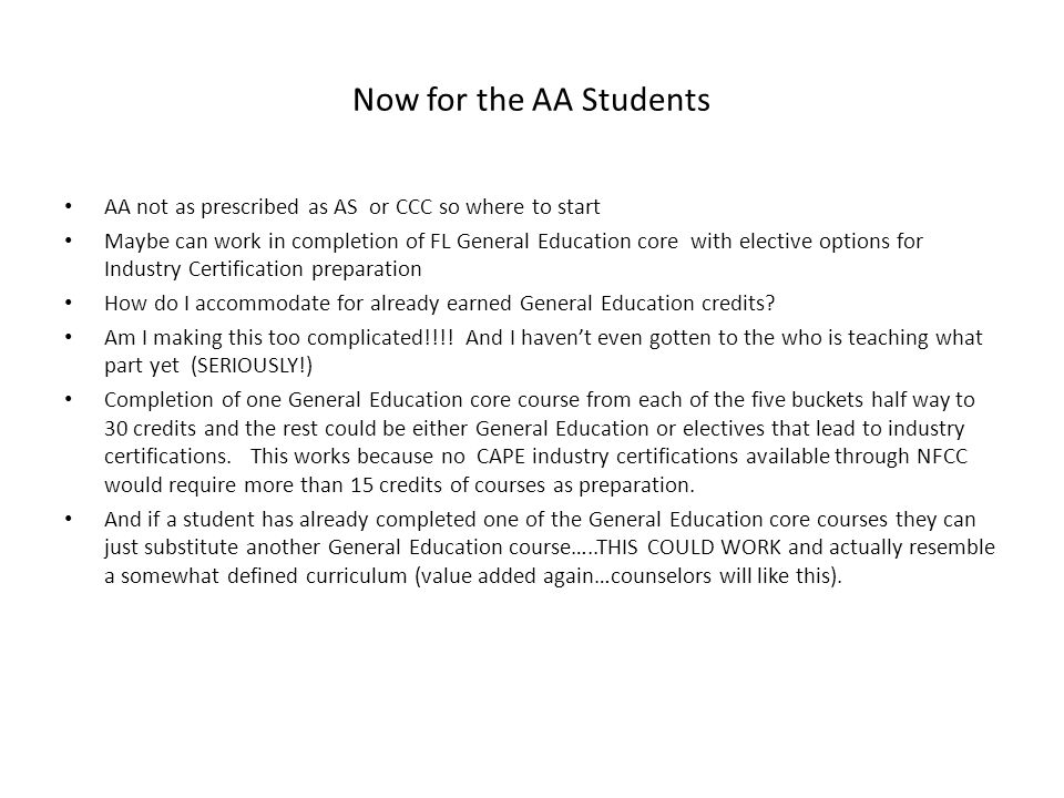 Now for the AA Students AA not as prescribed as AS or CCC so where to start Maybe can work in completion of FL General Education core with elective options for Industry Certification preparation How do I accommodate for already earned General Education credits.