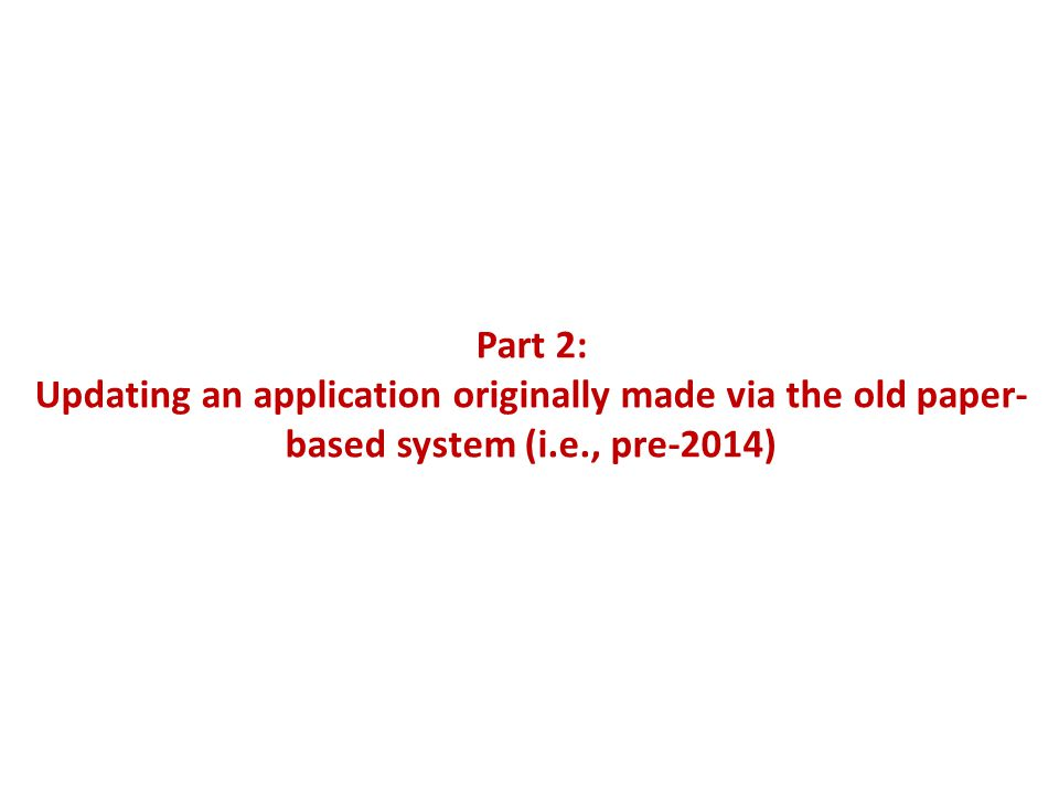 Part 2: Updating an application originally made via the old paper- based system (i.e., pre-2014)
