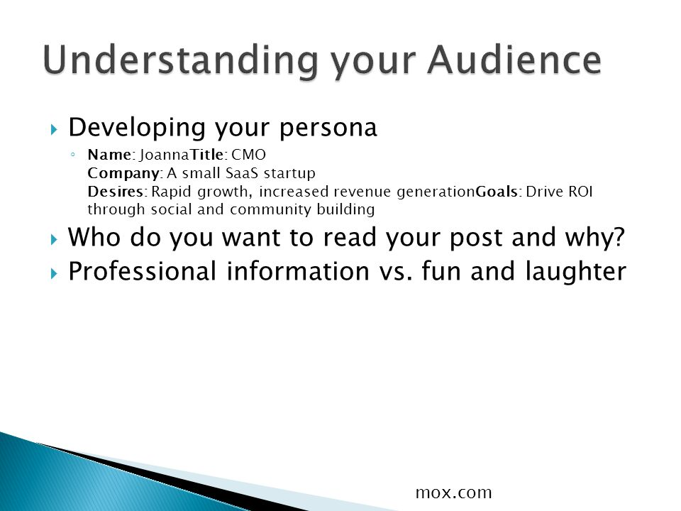  Developing your persona ◦ Name: Joanna Title: CMO Company: A small SaaS startup Desires: Rapid growth, increased revenue generation Goals: Drive ROI through social and community building  Who do you want to read your post and why.