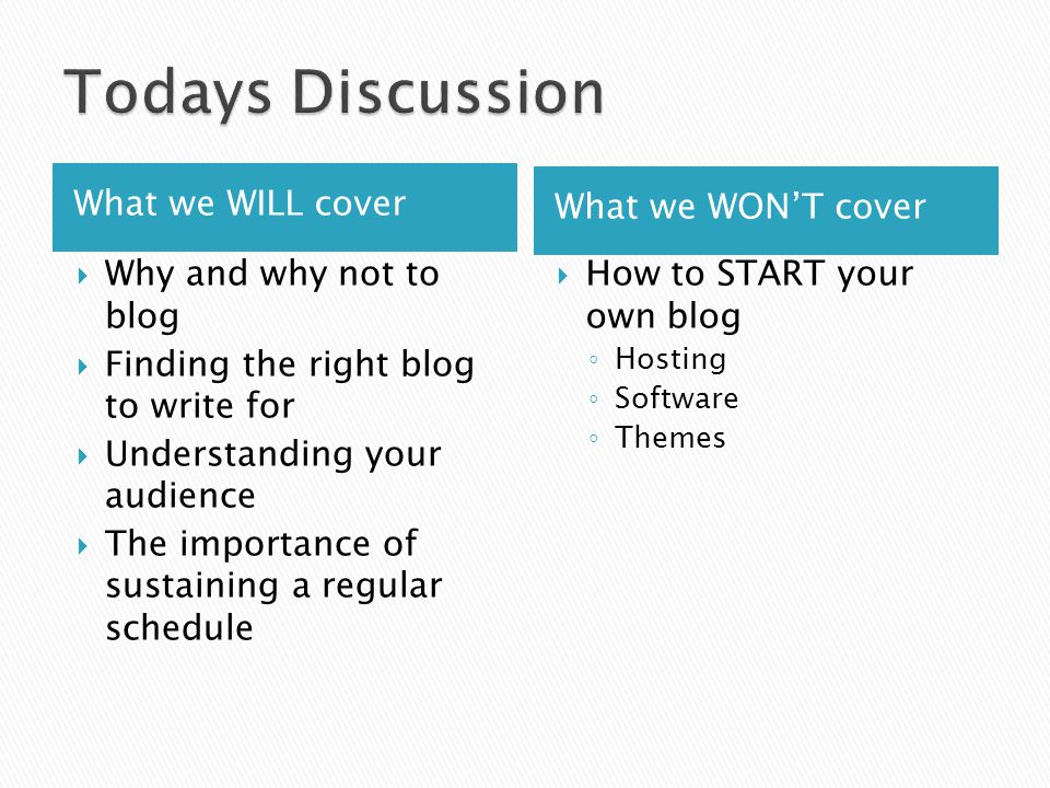 What we WILL cover What we WON'T cover  Why and why not to blog  Finding the right blog to write for  Understanding your audience  The importance of sustaining a regular schedule  How to START your own blog ◦ Hosting ◦ Software ◦ Themes