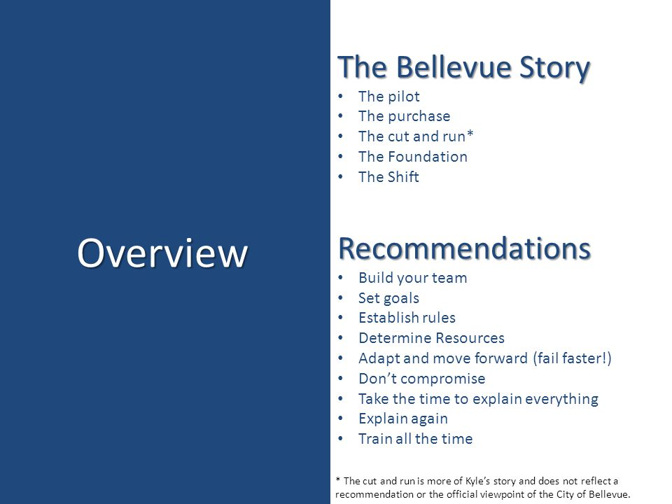 Overview The Bellevue Story The pilot The purchase The cut and run* The Foundation The ShiftRecommendations Build your team Set goals Establish rules Determine Resources Adapt and move forward (fail faster!) Don't compromise Take the time to explain everything Explain again Train all the time * The cut and run is more of Kyle's story and does not reflect a recommendation or the official viewpoint of the City of Bellevue.