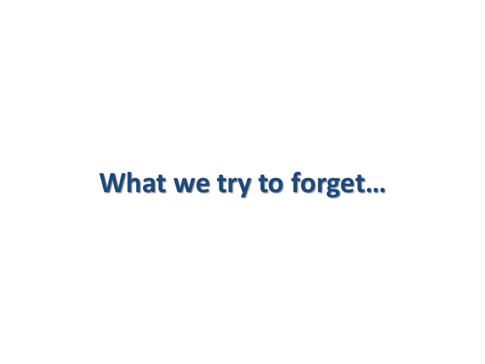 What we try to forget…