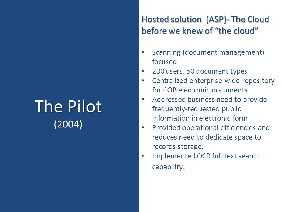 """The Pilot (2004) Hosted solution (ASP)- The Cloud before we knew of """"the cloud"""" Scanning (document management) focused 200 users, 50 document types Ce"""