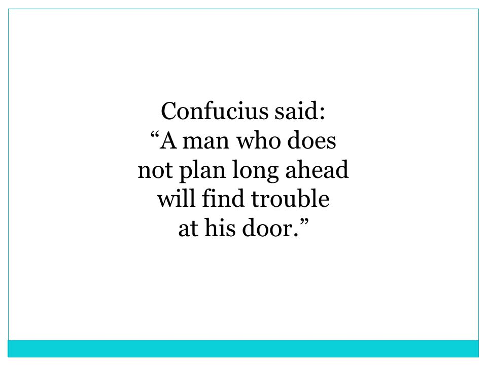 Confucius said: A man who does not plan long ahead will find trouble at his door.