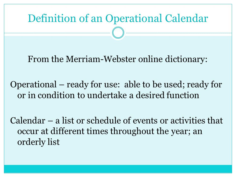 Reasons for Creating an Operational Calendar Compile all relevant events, meetings, activities, deadlines, timelines required to meet deadlines, reports, time sensitive tasks, etc.
