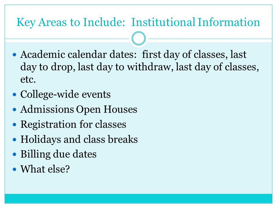 Key Areas to Include: Institutional Information Academic calendar dates: first day of classes, last day to drop, last day to withdraw, last day of classes, etc.