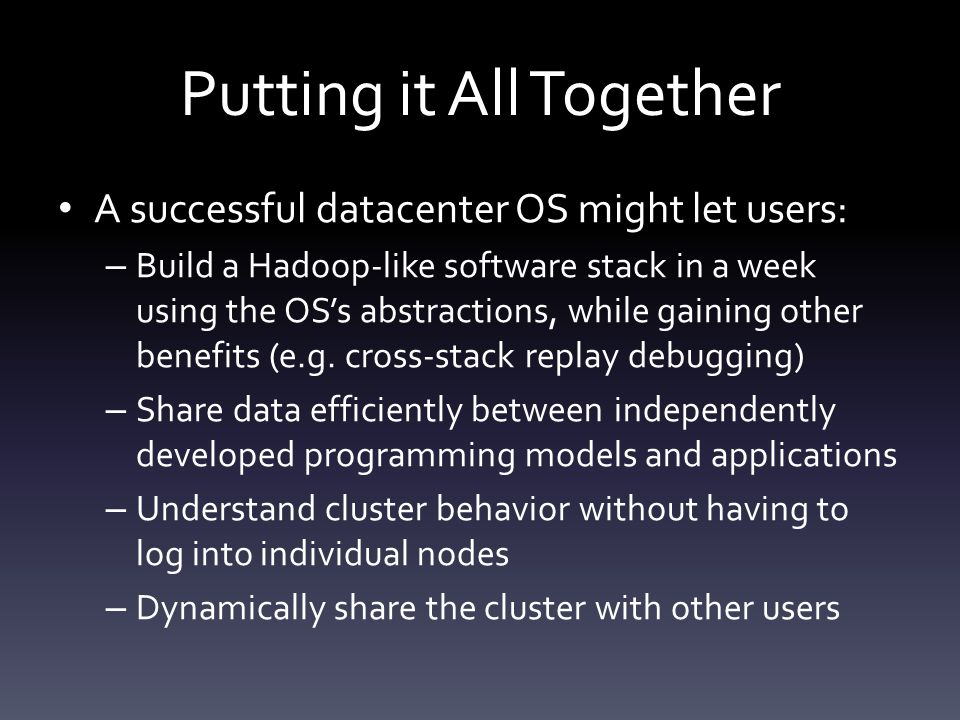 Putting it All Together A successful datacenter OS might let users: – Build a Hadoop-like software stack in a week using the OS's abstractions, while gaining other benefits (e.g.