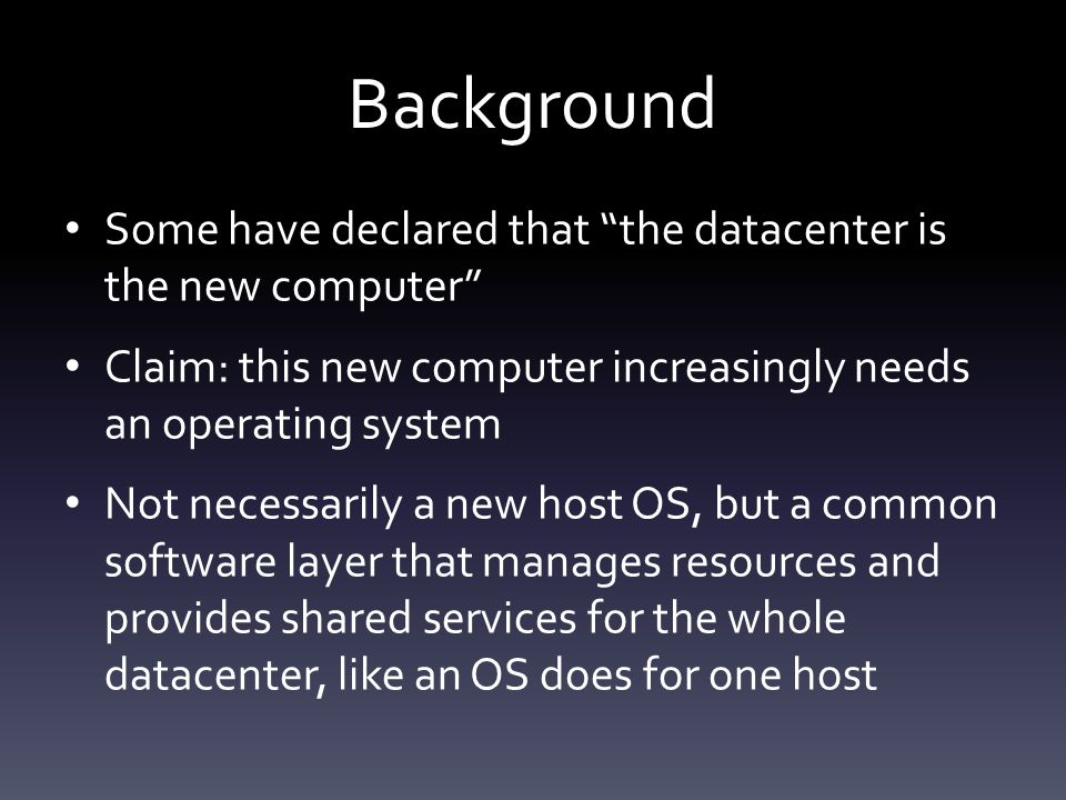 Background Some have declared that the datacenter is the new computer Claim: this new computer increasingly needs an operating system Not necessarily a new host OS, but a common software layer that manages resources and provides shared services for the whole datacenter, like an OS does for one host
