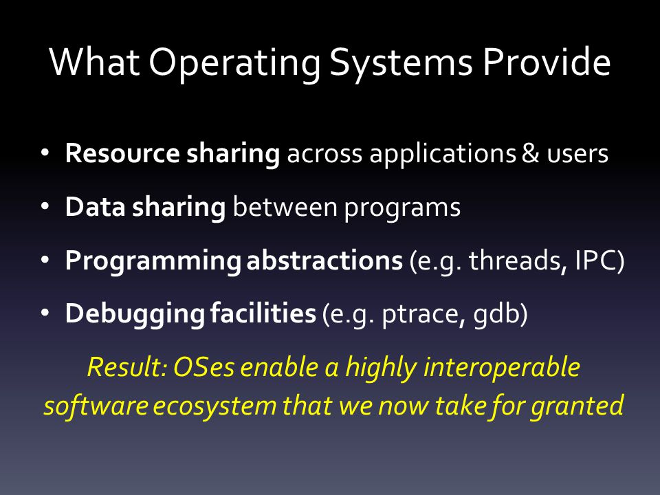 What Operating Systems Provide Resource sharing across applications & users Data sharing between programs Programming abstractions (e.g.