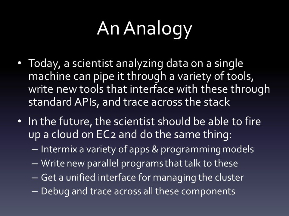 An Analogy Today, a scientist analyzing data on a single machine can pipe it through a variety of tools, write new tools that interface with these through standard APIs, and trace across the stack In the future, the scientist should be able to fire up a cloud on EC2 and do the same thing: – Intermix a variety of apps & programming models – Write new parallel programs that talk to these – Get a unified interface for managing the cluster – Debug and trace across all these components