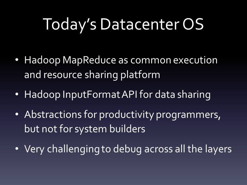 Today's Datacenter OS Hadoop MapReduce as common execution and resource sharing platform Hadoop InputFormat API for data sharing Abstractions for productivity programmers, but not for system builders Very challenging to debug across all the layers