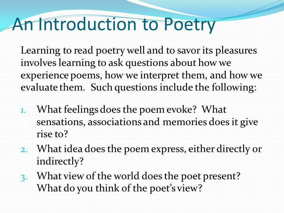 An Introduction to Poetry Learning to read poetry well and to savor its pleasures involves learning to ask questions about how we experience poems, ho