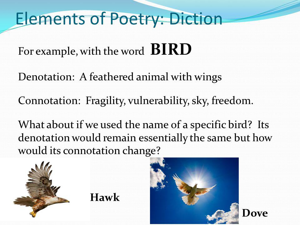 Elements of Poetry: Diction For example, with the word BIRD Denotation: A feathered animal with wings Connotation: Fragility, vulnerability, sky, free