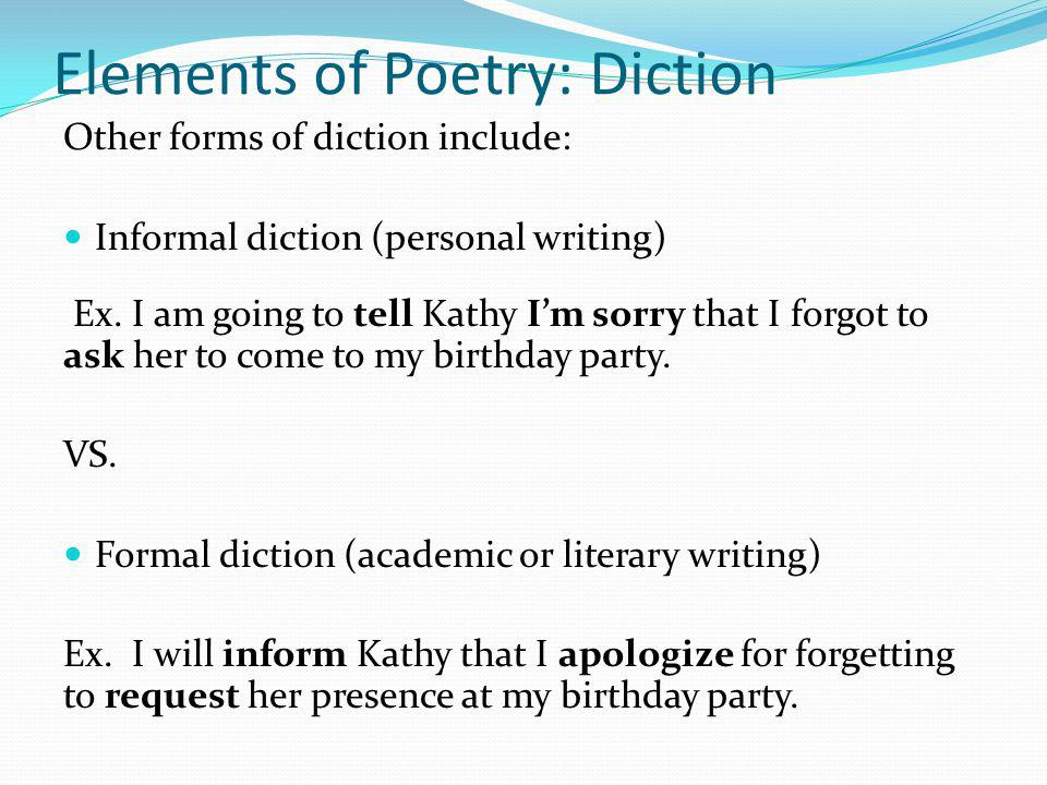 Elements of Poetry: Diction Other forms of diction include: Informal diction (personal writing) Ex. I am going to tell Kathy I'm sorry that I forgot t