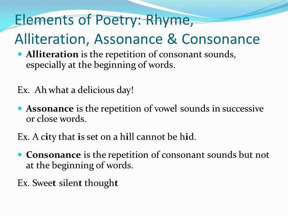 Elements of Poetry: Rhyme, Alliteration, Assonance & Consonance Alliteration is the repetition of consonant sounds, especially at the beginning of wor