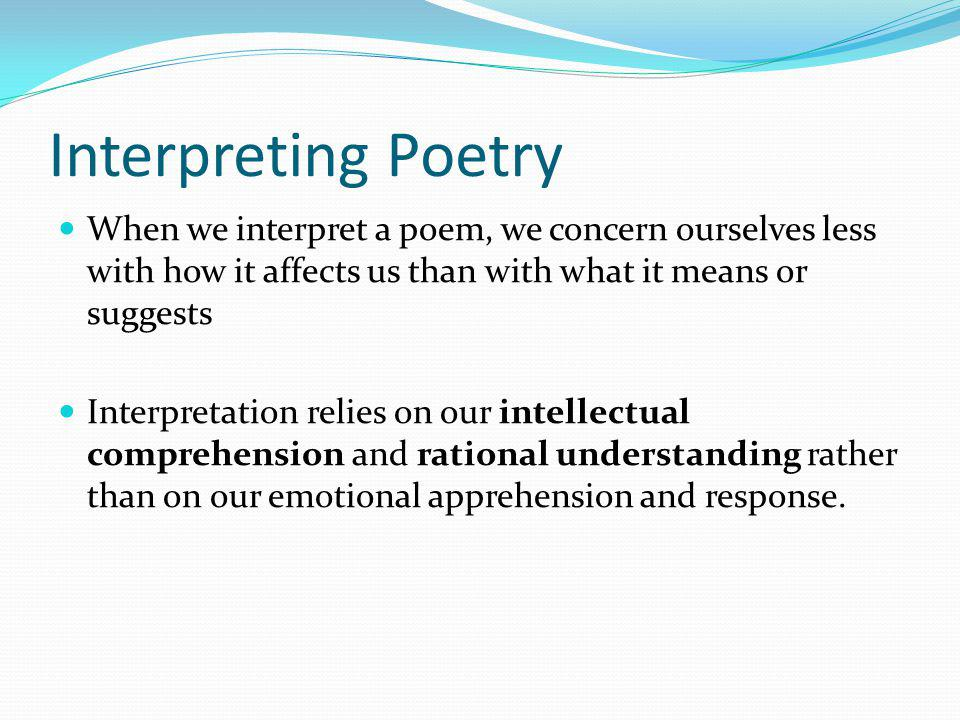 Interpreting Poetry When we interpret a poem, we concern ourselves less with how it affects us than with what it means or suggests Interpretation reli