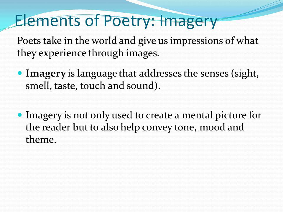 Elements of Poetry: Imagery Poets take in the world and give us impressions of what they experience through images. Imagery is language that addresses