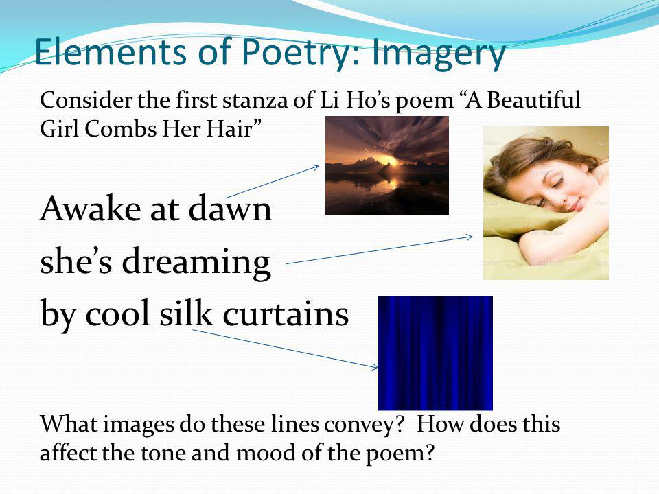 """Elements of Poetry: Imagery Consider the first stanza of Li Ho's poem """"A Beautiful Girl Combs Her Hair"""" Awake at dawn she's dreaming by cool silk curt"""