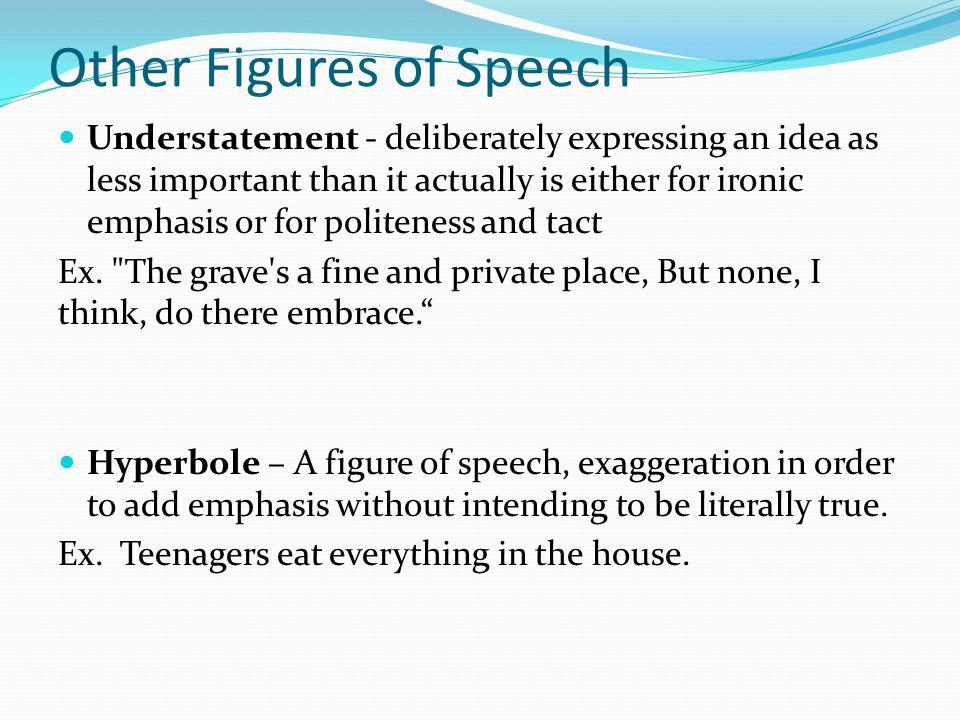 Other Figures of Speech Understatement - deliberately expressing an idea as less important than it actually is either for ironic emphasis or for polit