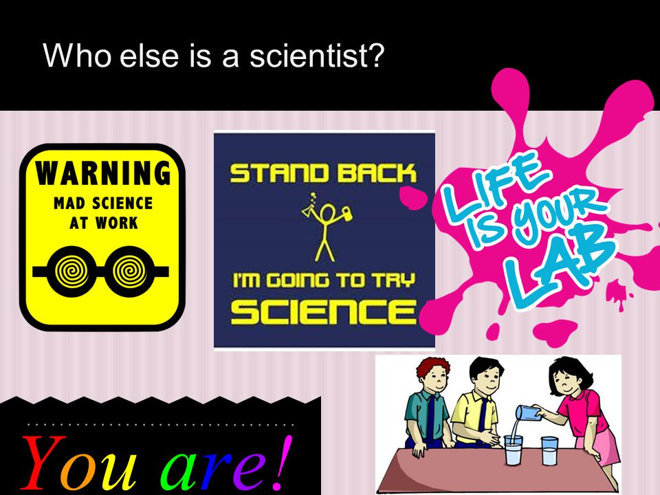 You are!You are! Who else is a scientist