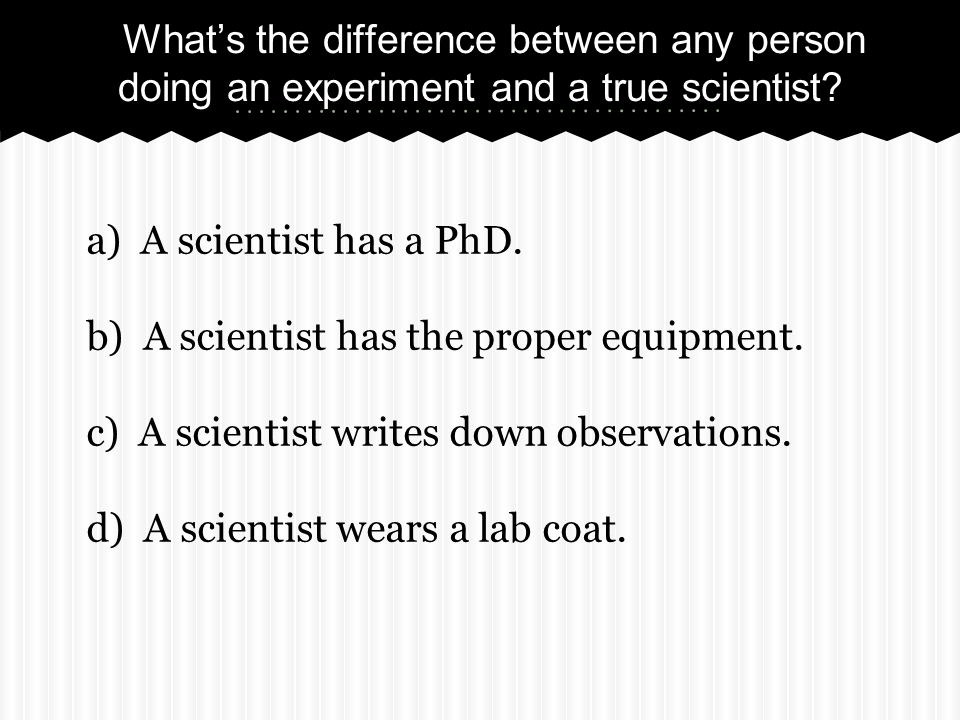 What's the difference between any person doing an experiment and a true scientist.