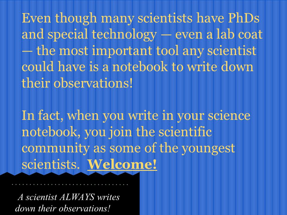 A scientist ALWAYS writes down their observations! Even though many scientists have PhDs and special technology — even a lab coat — the most important