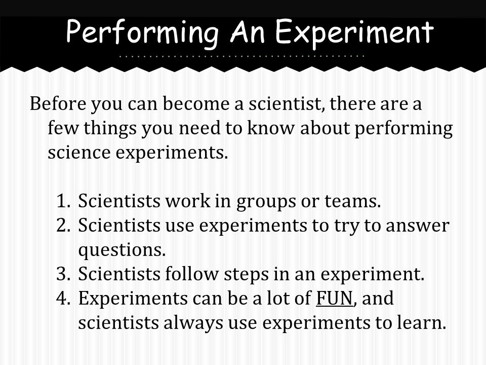 Before you can become a scientist, there are a few things you need to know about performing science experiments. 1.Scientists work in groups or teams.