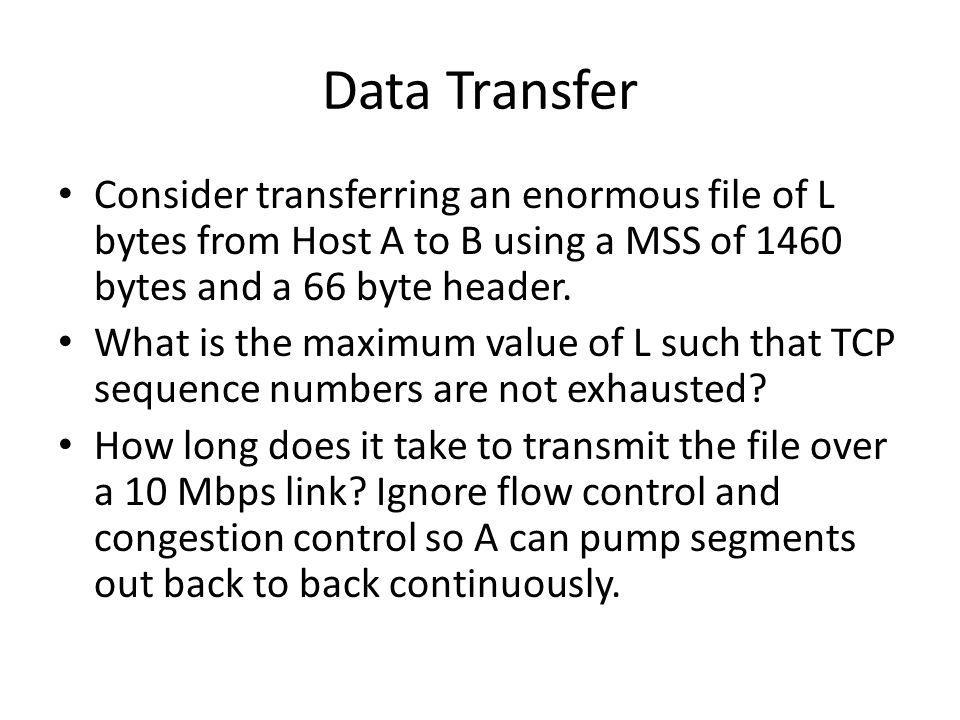 Data Transfer Consider transferring an enormous file of L bytes from Host A to B using a MSS of 1460 bytes and a 66 byte header. What is the maximum v