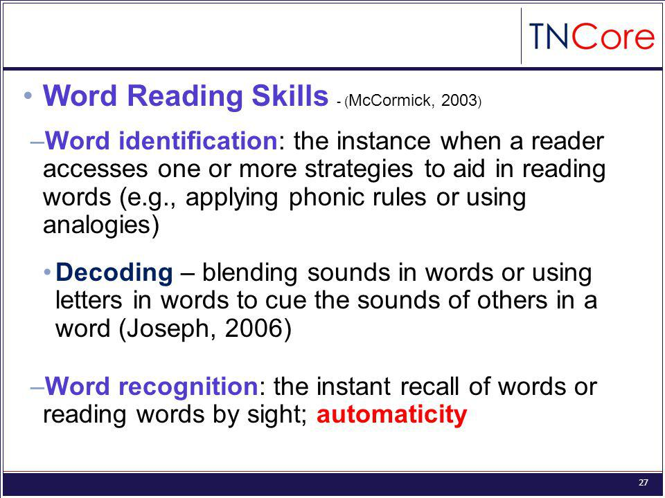 27 Word Reading Skills - ( McCormick, 2003 ) –Word identification: the instance when a reader accesses one or more strategies to aid in reading words (e.g., applying phonic rules or using analogies) Decoding – blending sounds in words or using letters in words to cue the sounds of others in a word (Joseph, 2006) –Word recognition: the instant recall of words or reading words by sight; automaticity
