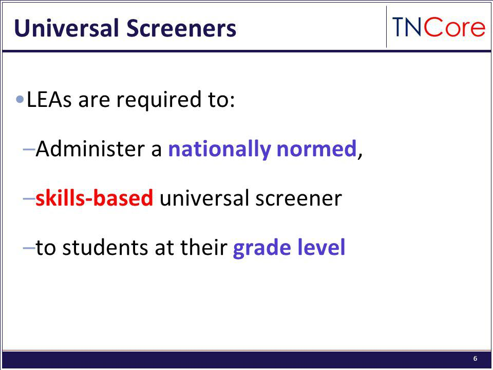 6 Universal Screeners LEAs are required to: –Administer a nationally normed, –skills-based universal screener –to students at their grade level