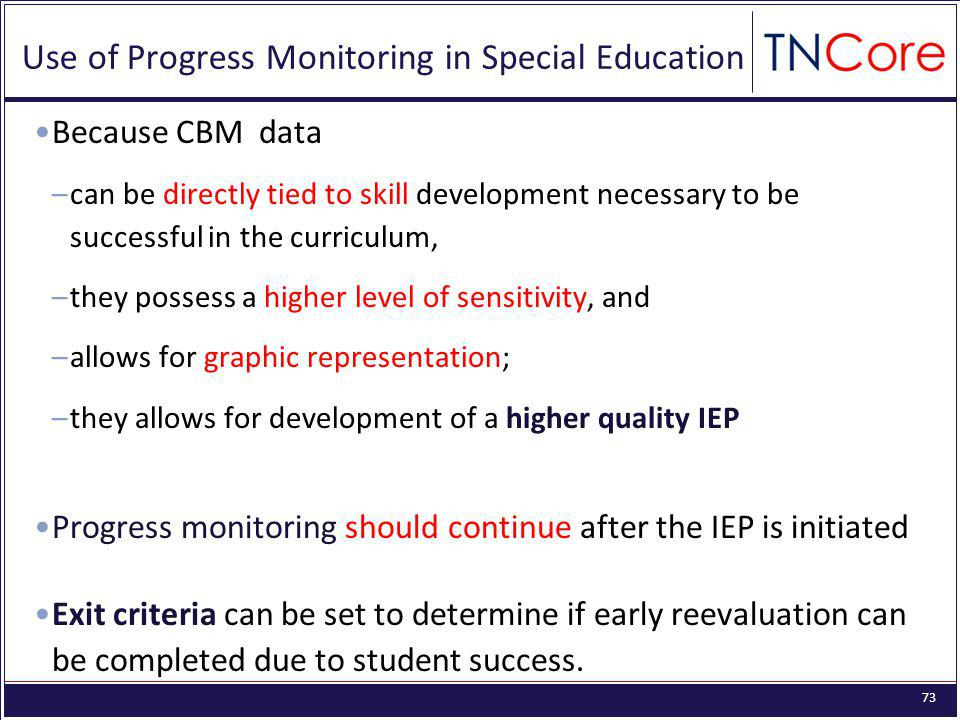 73 Use of Progress Monitoring in Special Education Because CBM data –can be directly tied to skill development necessary to be successful in the curriculum, –they possess a higher level of sensitivity, and –allows for graphic representation; –they allows for development of a higher quality IEP Progress monitoring should continue after the IEP is initiated Exit criteria can be set to determine if early reevaluation can be completed due to student success.