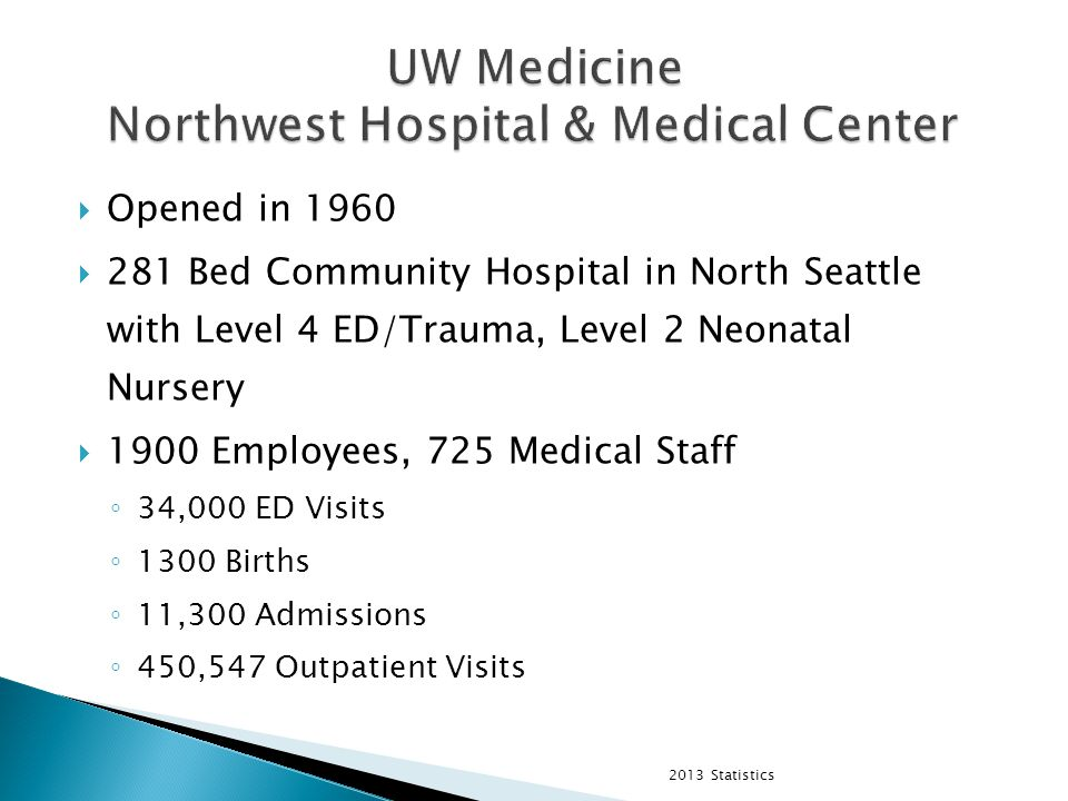  Opened in 1960  281 Bed Community Hospital in North Seattle with Level 4 ED/Trauma, Level 2 Neonatal Nursery  1900 Employees, 725 Medical Staff ◦ 34,000 ED Visits ◦ 1300 Births ◦ 11,300 Admissions ◦ 450,547 Outpatient Visits 2013 Statistics