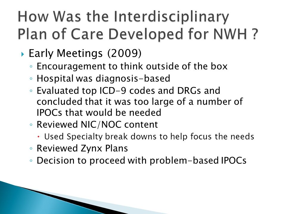  Early Meetings (2009) ◦ Encouragement to think outside of the box ◦ Hospital was diagnosis-based ◦ Evaluated top ICD-9 codes and DRGs and concluded that it was too large of a number of IPOCs that would be needed ◦ Reviewed NIC/NOC content  Used Specialty break downs to help focus the needs ◦ Reviewed Zynx Plans ◦ Decision to proceed with problem-based IPOCs