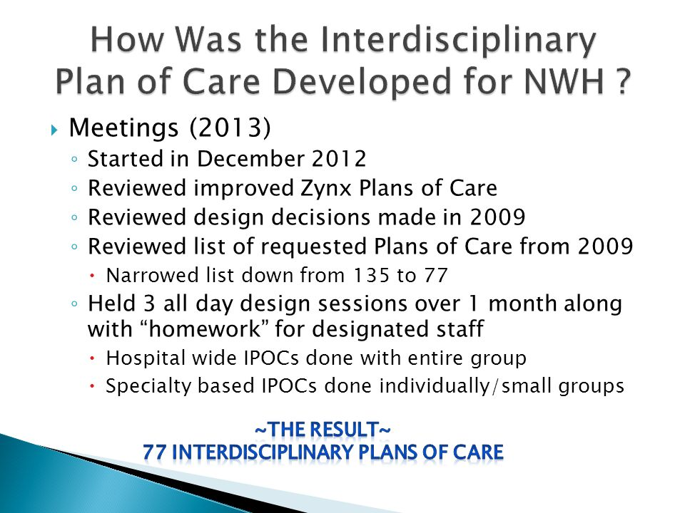  Meetings (2013) ◦ Started in December 2012 ◦ Reviewed improved Zynx Plans of Care ◦ Reviewed design decisions made in 2009 ◦ Reviewed list of requested Plans of Care from 2009  Narrowed list down from 135 to 77 ◦ Held 3 all day design sessions over 1 month along with homework for designated staff  Hospital wide IPOCs done with entire group  Specialty based IPOCs done individually/small groups