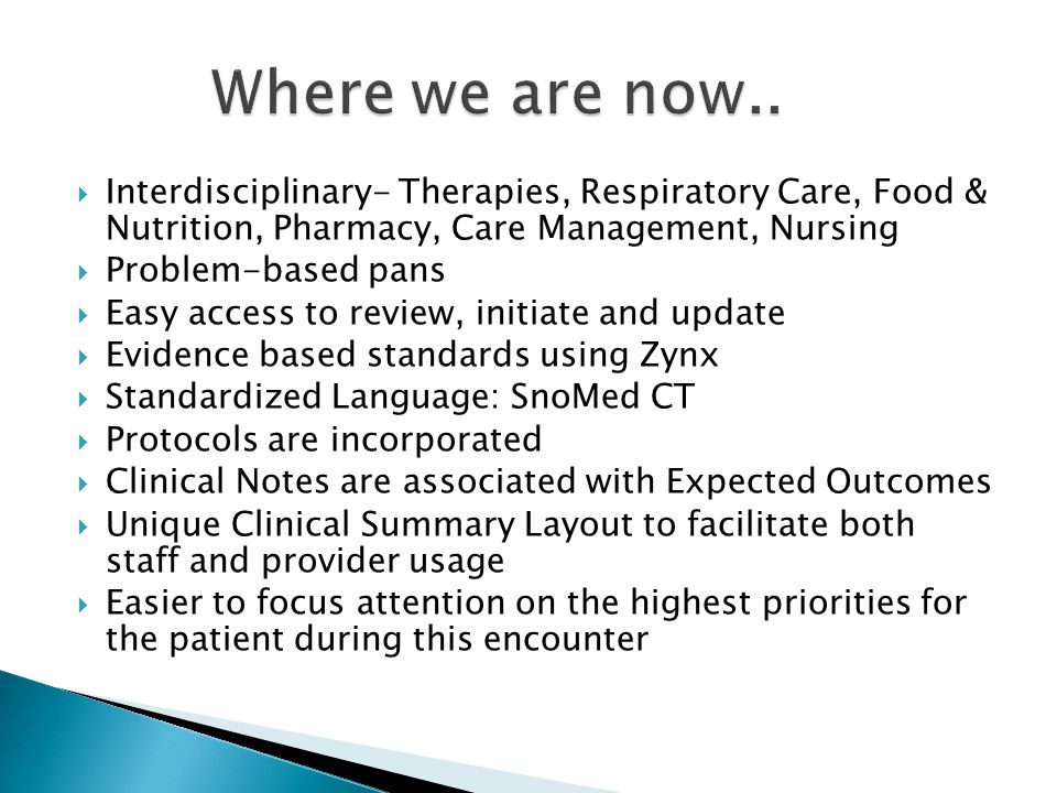  Interdisciplinary- Therapies, Respiratory Care, Food & Nutrition, Pharmacy, Care Management, Nursing  Problem-based pans  Easy access to review, initiate and update  Evidence based standards using Zynx  Standardized Language: SnoMed CT  Protocols are incorporated  Clinical Notes are associated with Expected Outcomes  Unique Clinical Summary Layout to facilitate both staff and provider usage  Easier to focus attention on the highest priorities for the patient during this encounter