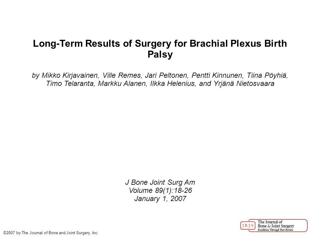 Long-Term Results of Surgery for Brachial Plexus Birth Palsy by Mikko Kirjavainen, Ville Remes, Jari Peltonen, Pentti Kinnunen, Tiina Pöyhiä, Timo Telaranta, Markku Alanen, Ilkka Helenius, and Yrjänä Nietosvaara J Bone Joint Surg Am Volume 89(1):18-26 January 1, 2007 ©2007 by The Journal of Bone and Joint Surgery, Inc.