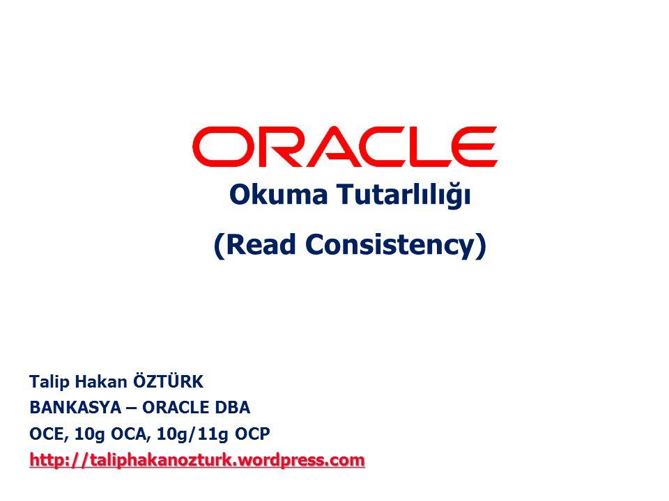 Talip Hakan ÖZTÜRK BANKASYA – ORACLE DBA OCE, 10g OCA, 10g/11g OCP http://taliphakanozturk.wordpress.com http://taliphakanozturk.wordpress.com Okuma Tutarlılığı (Read Consistency)