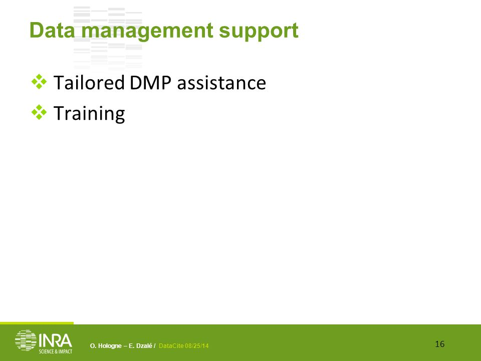 O. Hologne – E. Dzalé / DataCite 08/25/14 Data management support  Tailored DMP assistance  Training 16