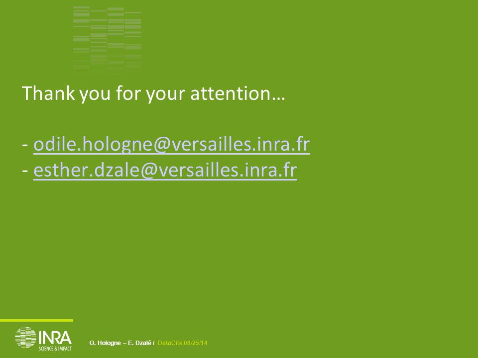 O. Hologne – E. Dzalé / DataCite 08/25/14 Thank you for your attention… - odile.hologne@versailles.inra.fr - esther.dzale@versailles.inra.fr odile.hol