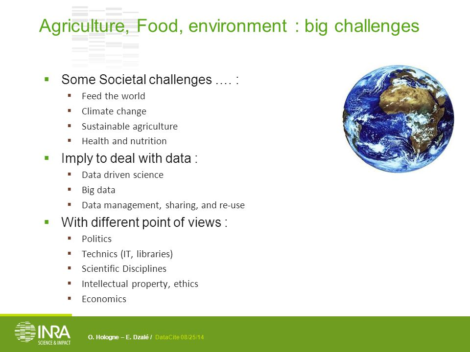 O. Hologne – E. Dzalé / DataCite 08/25/14  Some Societal challenges …. :  Feed the world  Climate change  Sustainable agriculture  Health and nut