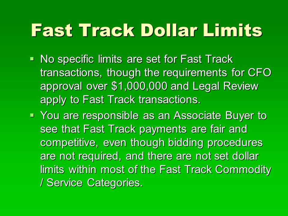 Fast Track Dollar Limits  No specific limits are set for Fast Track transactions, though the requirements for CFO approval over $1,000,000 and Legal