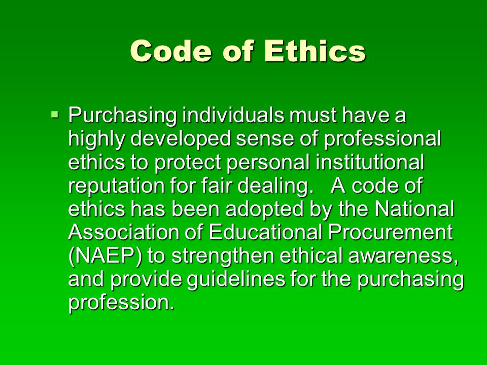 Code of Ethics  Purchasing individuals must have a highly developed sense of professional ethics to protect personal institutional reputation for fai