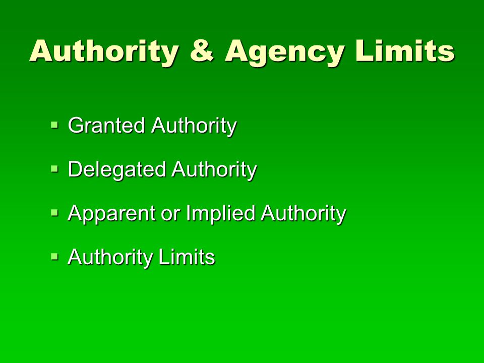 Authority & Agency Limits  Granted Authority  Delegated Authority  Apparent or Implied Authority  Authority Limits