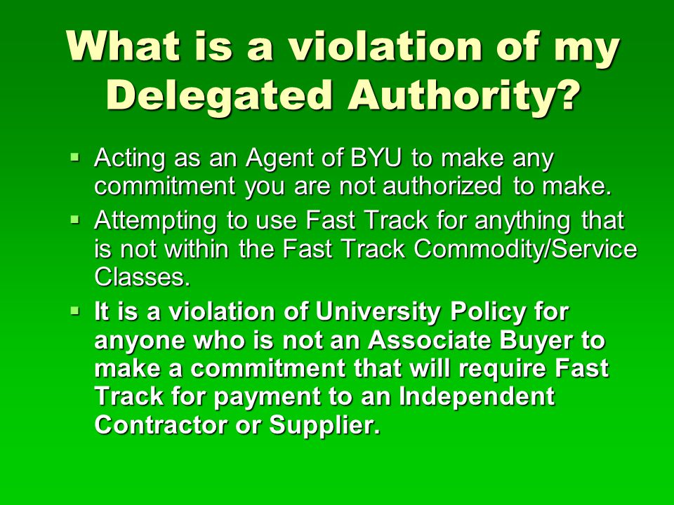 What is a violation of my Delegated Authority?  Acting as an Agent of BYU to make any commitment you are not authorized to make.  Attempting to use