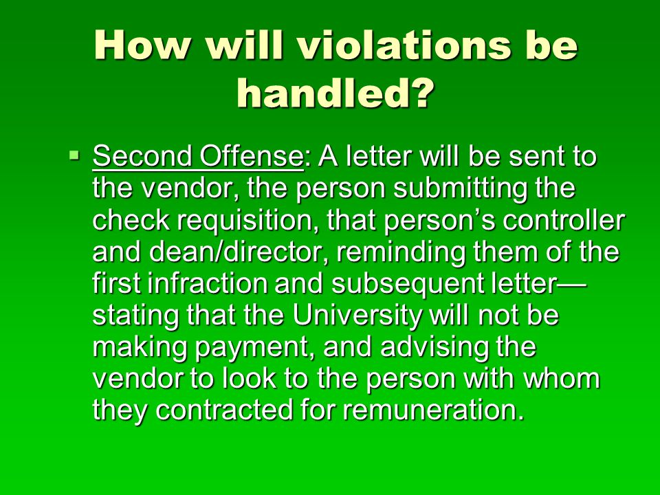 How will violations be handled?  Second Offense: A letter will be sent to the vendor, the person submitting the check requisition, that person's cont