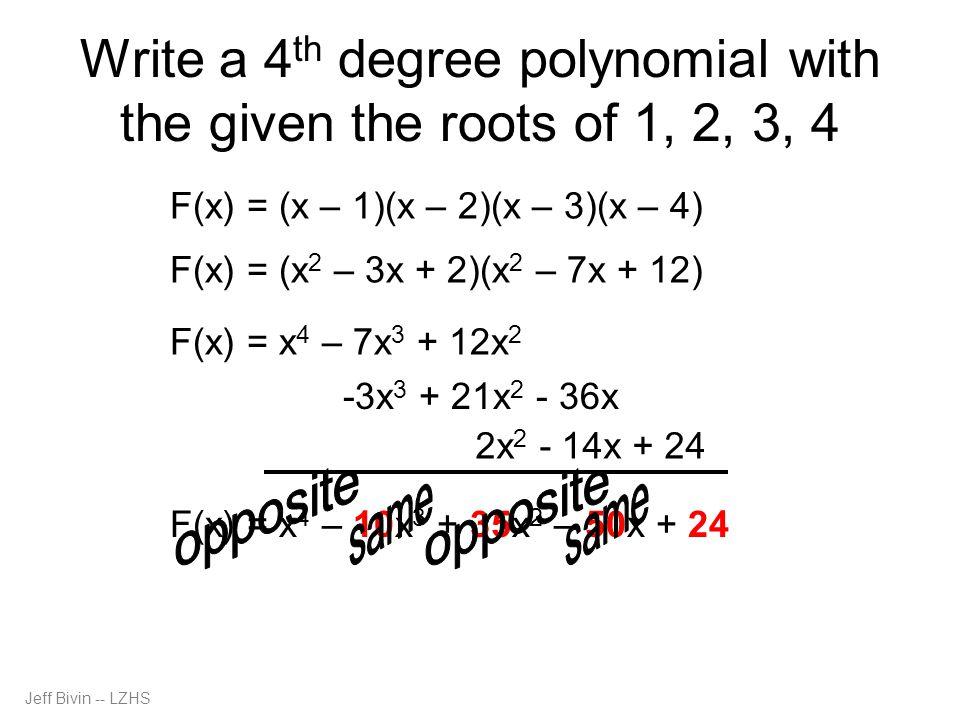 Jeff Bivin -- LZHS Write a 5 th degree polynomial with the given the roots of 5, 1, 2, 3, 4 F(x) = (x - 5)(x – 1)(x – 2)(x – 3)(x – 4) -5x 4 + 50x 3 – 175x 2 + 250x – 120 F(x) = (x – 5)(x 4 – 10x 3 + 35x 2 – 50x + 24) F(x) = x 5 – 10x 4 + 35x 3 – 50x 2 + 24x F(x) = x 5 – 15x 4 + 85x 3 – 225x 2 + 274x - 120