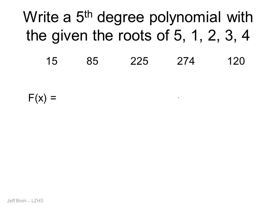 Jeff Bivin -- LZHS Write a 5 th degree polynomial with the given the roots of 5, 1, 2, 3, 4 opposite 15 same 85 opposite 225 same 274 opposite 120 F(x) = x 5 – 15x 4 + 85x 3 – 225x 2 + 274x – 120