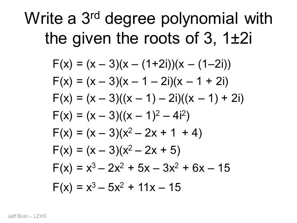Jeff Bivin -- LZHS Write a 3 rd degree polynomial with the given the roots of 3, 1±2i F(x) = (x – 3)(x – (1+2i))(x – (1–2i)) F(x) = (x – 3)(x – 1 – 2i)(x – 1 + 2i) F(x) = (x – 3)((x – 1) – 2i)((x – 1) + 2i) F(x) = (x – 3)((x – 1) 2 – 4i 2 ) F(x) = (x – 3)(x 2 – 2x + 1 + 4) F(x) = (x – 3)(x 2 – 2x + 5) F(x) = x 3 – 2x 2 + 5x – 3x 2 + 6x – 15 F(x) = x 3 – 5x 2 + 11x – 15