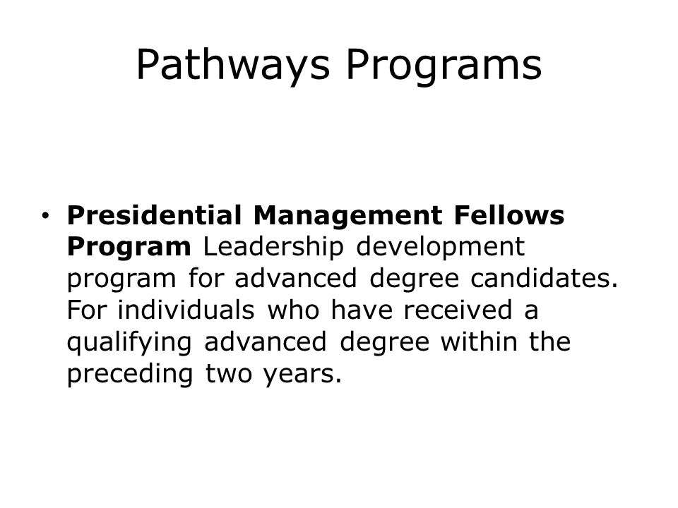 Pathways Programs Presidential Management Fellows Program Leadership development program for advanced degree candidates. For individuals who have rece