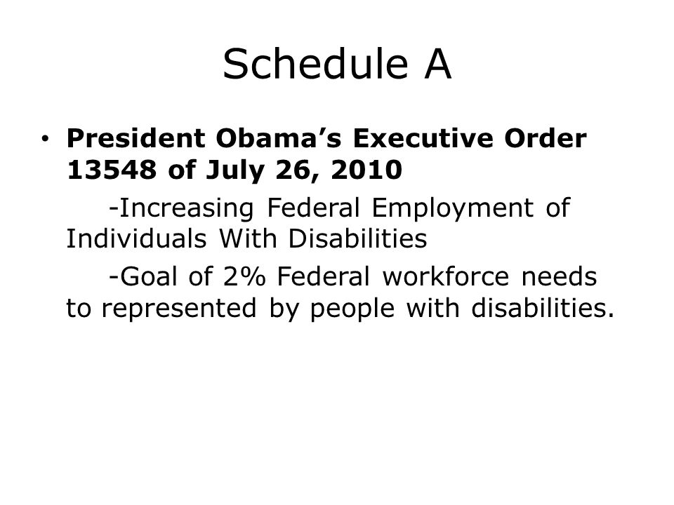 Schedule A President Obama's Executive Order 13548 of July 26, 2010 -Increasing Federal Employment of Individuals With Disabilities -Goal of 2% Federa